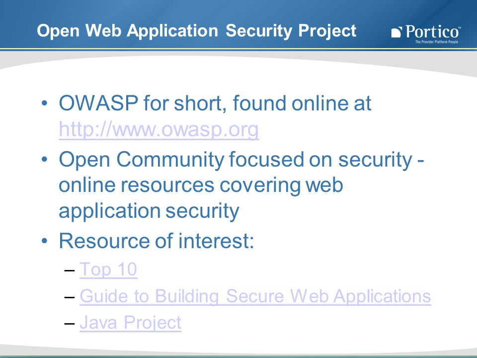 Open Web Application Security Project OWASP for short, found online at http://www.owasp.org http://www.owasp.org Open Community focused on security - online resources covering web application security Resource of interest: –Top 10Top 10 –Guide to Building Secure Web ApplicationsGuide to Building Secure Web Applications –Java ProjectJava Project