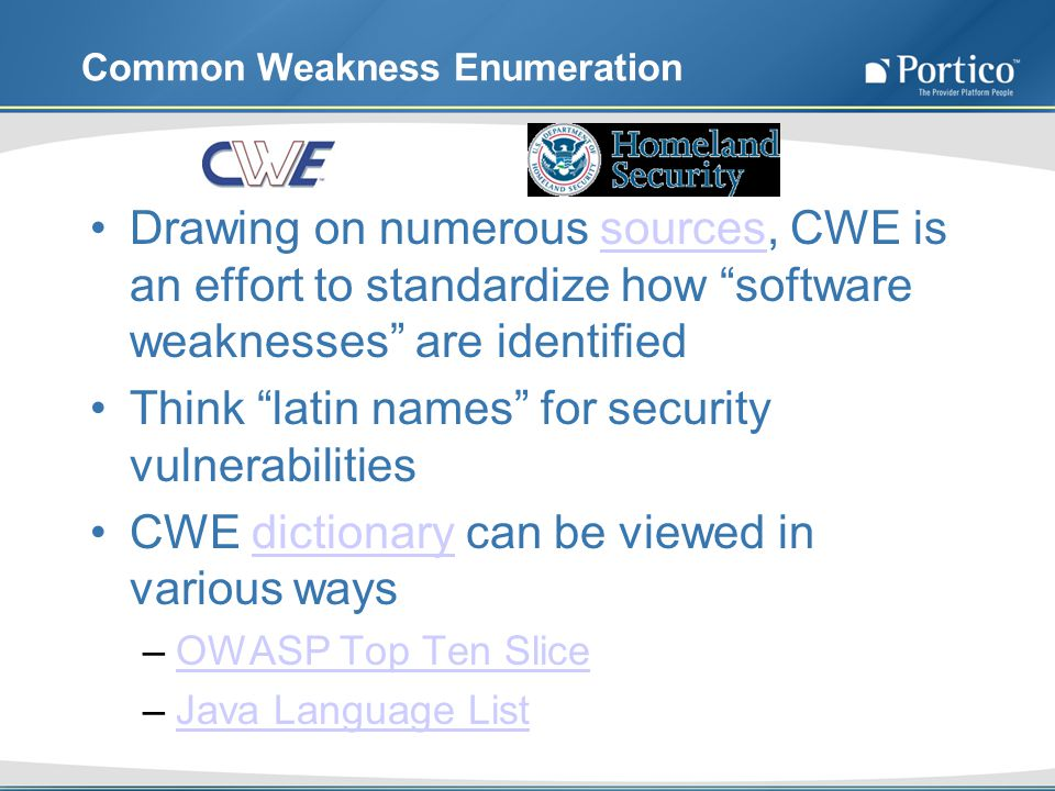 Common Weakness Enumeration Drawing on numerous sources, CWE is an effort to standardize how software weaknesses are identifiedsources Think latin names for security vulnerabilities CWE dictionary can be viewed in various waysdictionary –OWASP Top Ten SliceOWASP Top Ten Slice –Java Language ListJava Language List
