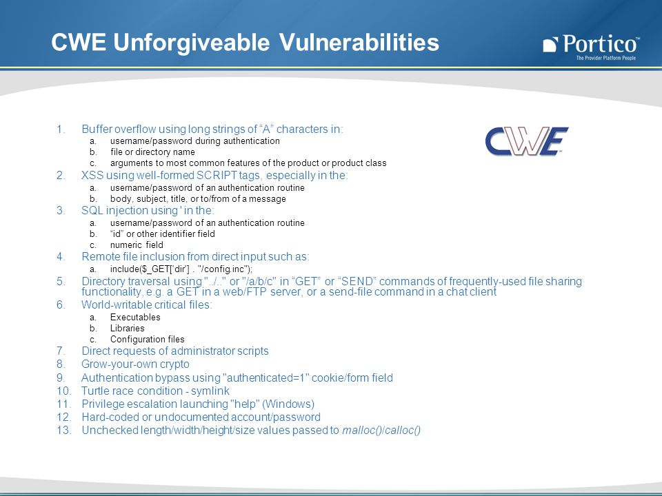 CWE Unforgiveable Vulnerabilities 1.Buffer overflow using long strings of A characters in: a.username/password during authentication b.file or directory name c.arguments to most common features of the product or product class 2.XSS using well-formed SCRIPT tags, especially in the: a.username/password of an authentication routine b.body, subject, title, or to/from of a message 3.SQL injection using in the: a.username/password of an authentication routine b.id or other identifier field c.numeric field 4.Remote file inclusion from direct input such as: a.include($_GET[ dir ].