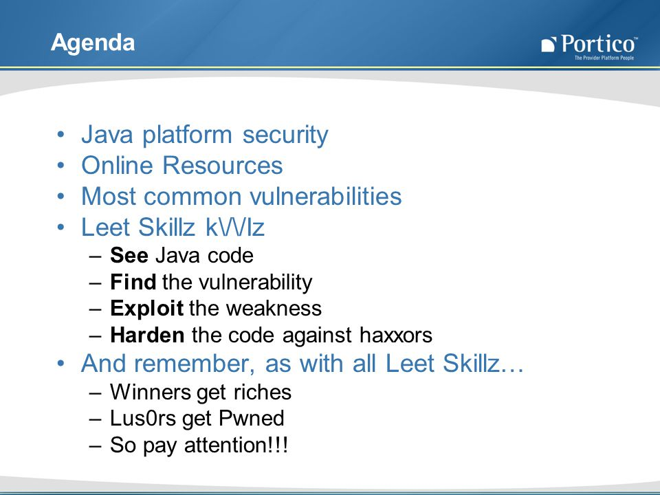 Agenda Java platform security Online Resources Most common vulnerabilities Leet Skillz k\/\/Iz –See Java code –Find the vulnerability –Exploit the weakness –Harden the code against haxxors And remember, as with all Leet Skillz… –Winners get riches –Lus0rs get Pwned –So pay attention!!!