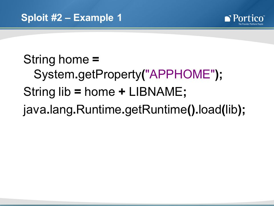 Sploit #2 – Example 1 String home = System.getProperty( APPHOME ); String lib = home + LIBNAME; java.lang.Runtime.getRuntime().load(lib);
