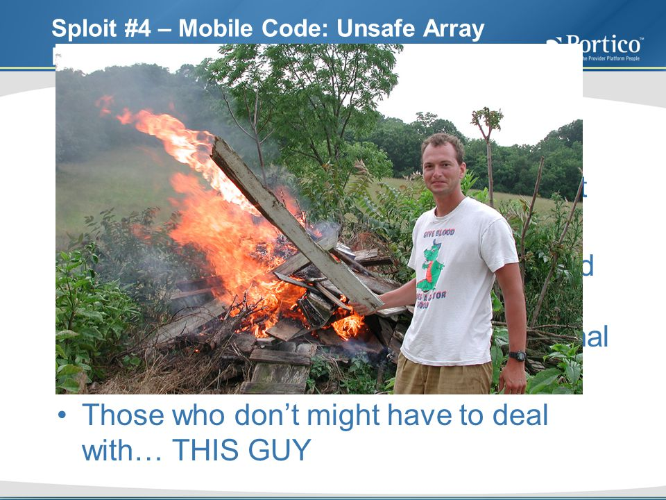 Sploit #4 – Mobile Code: Unsafe Array Declaration CWE ID 582 Javas final keyword does not protect the contents of arrays If you are a solid programmer with mad Object Oriented skillz, you will almost always be setting your mutable non-final variables as private Those who dont might have to deal with… THIS GUY