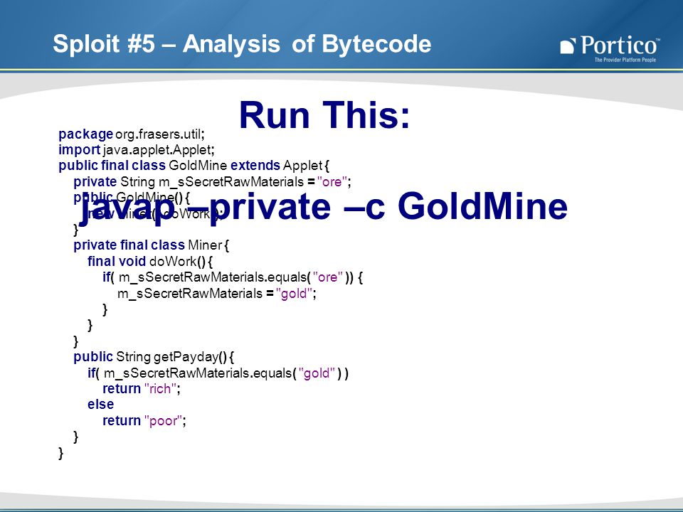 Sploit #5 – Analysis of Bytecode package org.frasers.util; import java.applet.Applet; public final class GoldMine extends Applet { private String m_sSecretRawMaterials = ore ; public GoldMine() { new Miner().doWork(); } private final class Miner { final void doWork() { if( m_sSecretRawMaterials.equals( ore )) { m_sSecretRawMaterials = gold ; } } } public String getPayday() { if( m_sSecretRawMaterials.equals( gold ) ) return rich ; else return poor ; } } Run This: javap –private –c GoldMine
