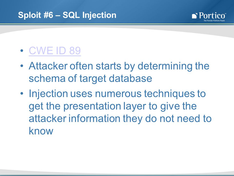 Sploit #6 – SQL Injection CWE ID 89 Attacker often starts by determining the schema of target database Injection uses numerous techniques to get the presentation layer to give the attacker information they do not need to know