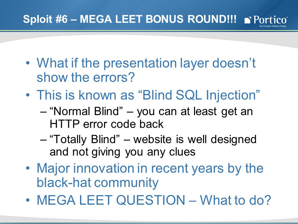 Sploit #6 – MEGA LEET BONUS ROUND!!! What if the presentation layer doesnt show the errors? This is known as Blind SQL Injection –Normal Blind – you c