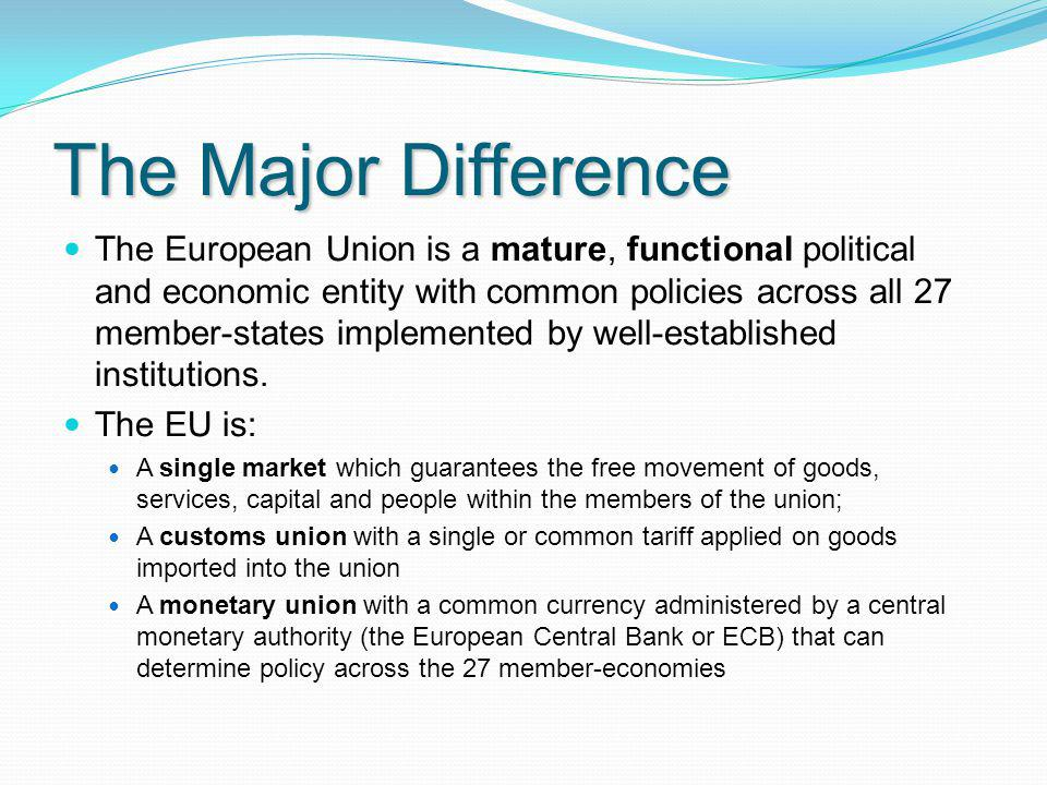 The Major Difference The European Union is a mature, functional political and economic entity with common policies across all 27 member-states impleme