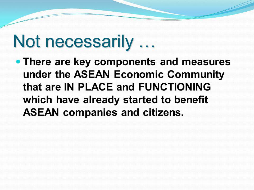 Not necessarily … There are key components and measures under the ASEAN Economic Community that are IN PLACE and FUNCTIONING which have already started to benefit ASEAN companies and citizens.