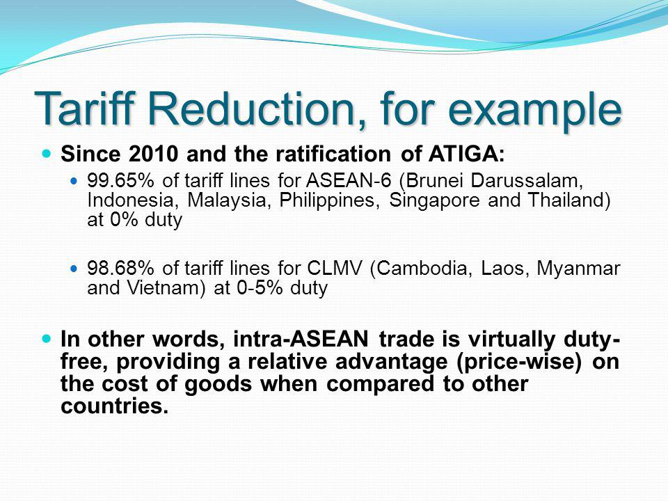 Tariff Reduction, for example Since 2010 and the ratification of ATIGA: 99.65% of tariff lines for ASEAN-6 (Brunei Darussalam, Indonesia, Malaysia, Philippines, Singapore and Thailand) at 0% duty 98.68% of tariff lines for CLMV (Cambodia, Laos, Myanmar and Vietnam) at 0-5% duty In other words, intra-ASEAN trade is virtually duty- free, providing a relative advantage (price-wise) on the cost of goods when compared to other countries.