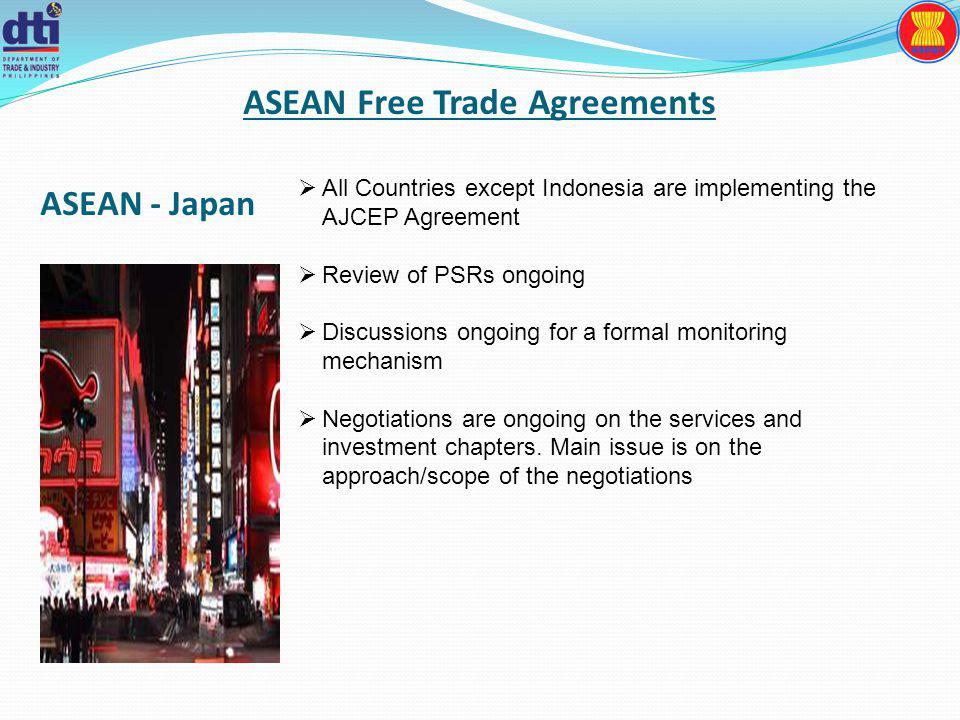 ASEAN Free Trade Agreements All Countries except Indonesia are implementing the AJCEP Agreement Review of PSRs ongoing Discussions ongoing for a formal monitoring mechanism Negotiations are ongoing on the services and investment chapters.