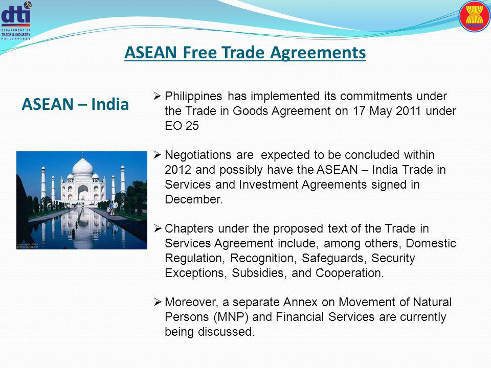 ASEAN Free Trade Agreements Philippines has implemented its commitments under the Trade in Goods Agreement on 17 May 2011 under EO 25 Negotiations are