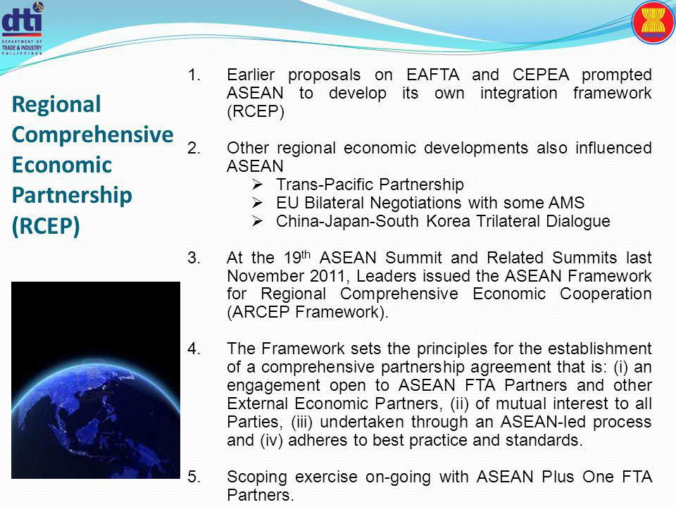 Regional Comprehensive Economic Partnership (RCEP) 1.Earlier proposals on EAFTA and CEPEA prompted ASEAN to develop its own integration framework (RCEP) 2.Other regional economic developments also influenced ASEAN Trans-Pacific Partnership EU Bilateral Negotiations with some AMS China-Japan-South Korea Trilateral Dialogue 3.At the 19 th ASEAN Summit and Related Summits last November 2011, Leaders issued the ASEAN Framework for Regional Comprehensive Economic Cooperation (ARCEP Framework).