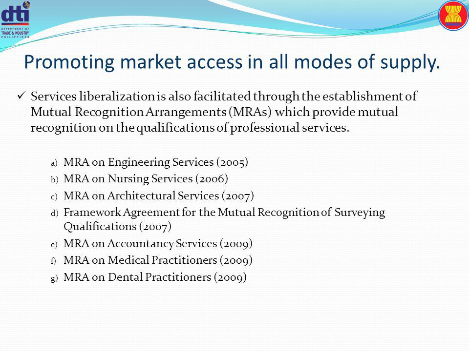 Promoting market access in all modes of supply. Services liberalization is also facilitated through the establishment of Mutual Recognition Arrangemen