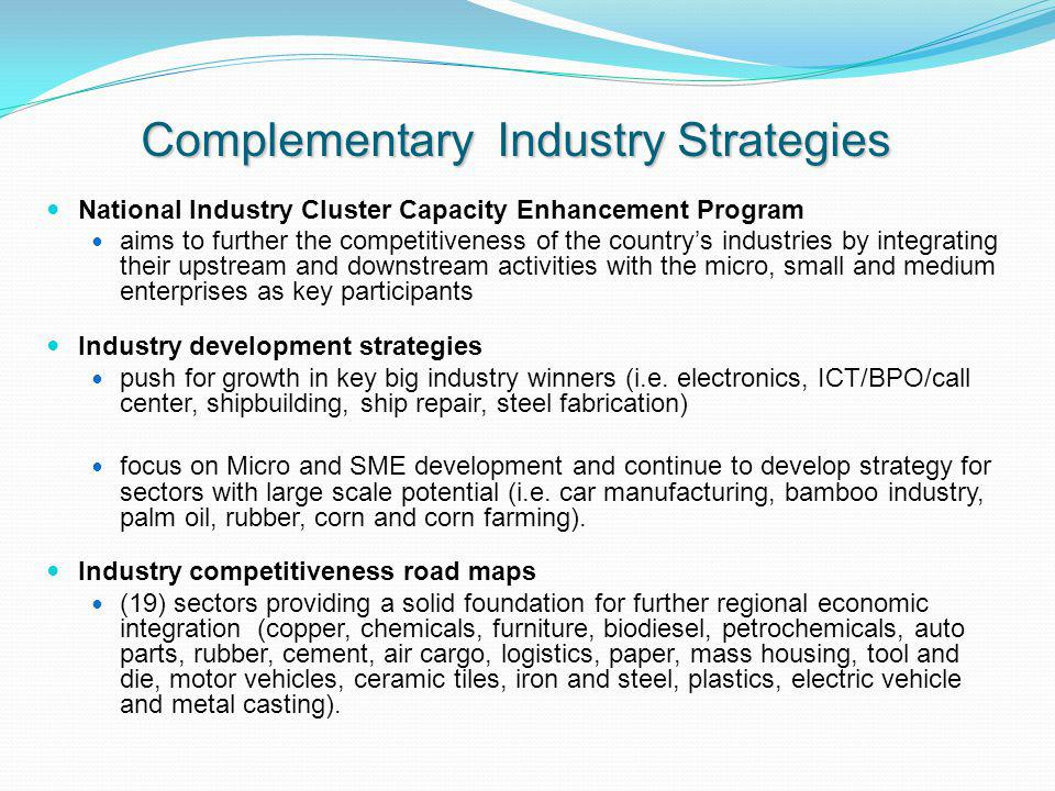 Complementary Industry Strategies National Industry Cluster Capacity Enhancement Program aims to further the competitiveness of the countrys industries by integrating their upstream and downstream activities with the micro, small and medium enterprises as key participants Industry development strategies push for growth in key big industry winners (i.e.