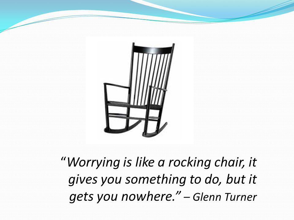 Worrying is like a rocking chair, it gives you something to do, but it gets you nowhere. – Glenn Turner