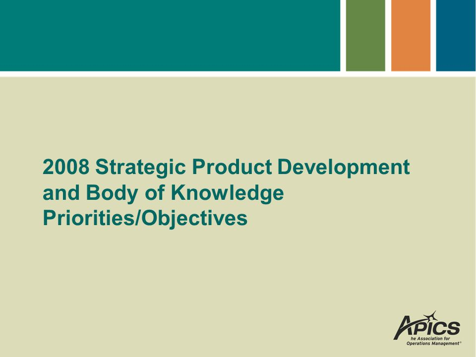 2008 Priority: Product Development 75% of members and non-member customers agree or strongly agree APICS products are relevant.