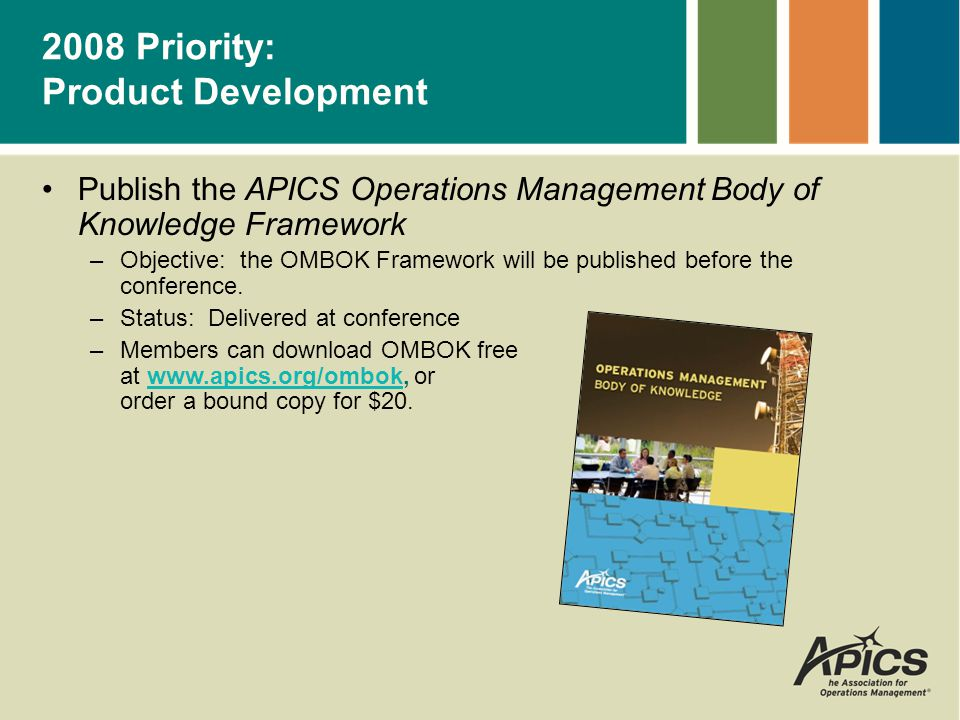 Marketing Support –Customizable ads with chapter contact and event info Newsletter Ad, 1/2 page vertical Newsletter Ad, 1/2 page horizontal Newsletter Ad, 1/4 page Newsletter Ad, full page –Collateral Trifold Flier –PowerPoint Presentation –Access these resources online at: apics.org/teachlean –Submit your class dates to leanupdates@apics.org.