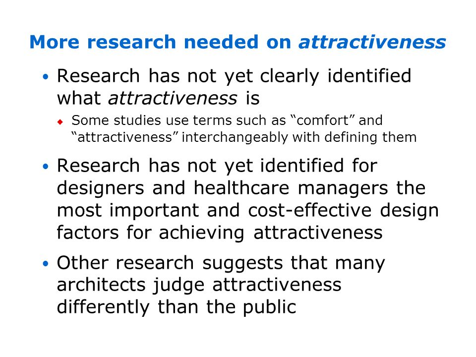 More research needed on attractiveness Research has not yet clearly identified what attractiveness is Some studies use terms such as comfort and attra