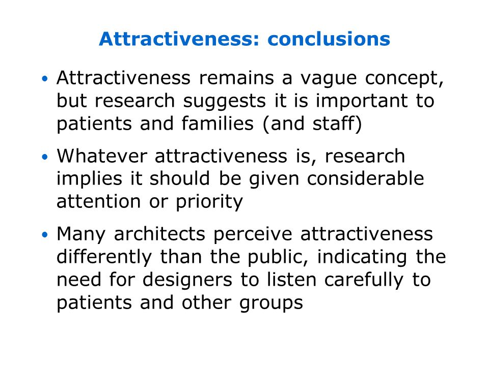 Attractiveness remains a vague concept, but research suggests it is important to patients and families (and staff) Whatever attractiveness is, research implies it should be given considerable attention or priority Many architects perceive attractiveness differently than the public, indicating the need for designers to listen carefully to patients and other groups Attractiveness: conclusions