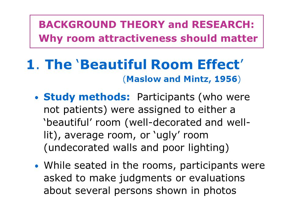 BACKGROUND THEORY and RESEARCH: Why room attractiveness should matter Study methods: Participants (who were not patients) were assigned to either a beautiful room (well-decorated and well- lit), average room, or ugly room (undecorated walls and poor lighting) While seated in the rooms, participants were asked to make judgments or evaluations about several persons shown in photos 1.