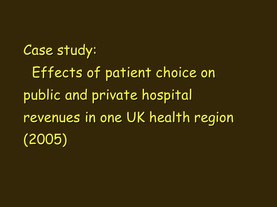 Case study: Effects of patient choice on public and private hospital revenues in one UK health region (2005) Case study: Effects of patient choice on public and private hospital revenues in one UK health region (2005)