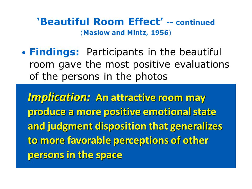 Consistent with Maslow and Mintz early research, studies have found that attractive patient rooms and clinic waiting rooms increase patients perceived quality of healthcare staff For example, doctors are judged to have more skill and knowledge when patients are examined in attractive rooms, compared to when the same doctors give similar treatment in unattractive rooms (Swan et al., 2003; Becker and Douglass, 2008; Becker et al., 2008) Beautiful Room Effect -- continued