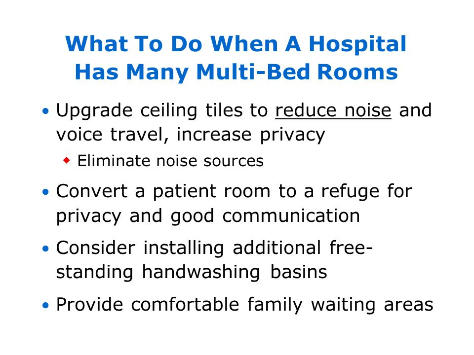 What To Do When A Hospital Has Many Multi-Bed Rooms Upgrade ceiling tiles to reduce noise and voice travel, increase privacy Eliminate noise sources C