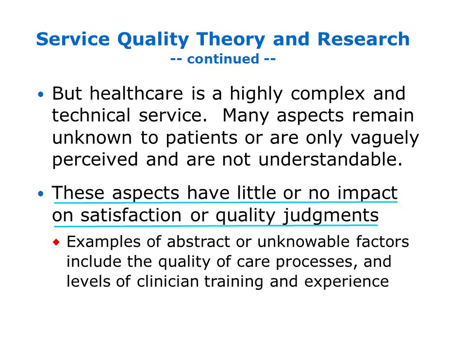 Compared to abstract or unknowable technical aspects, environmental factors such as noise or privacy are easy to perceive and understand, and provide meaningful information that strongly impacts patient satisfaction Other perceivable and meaningful information comes from staff behavior Service Quality Theory and Research -- continued