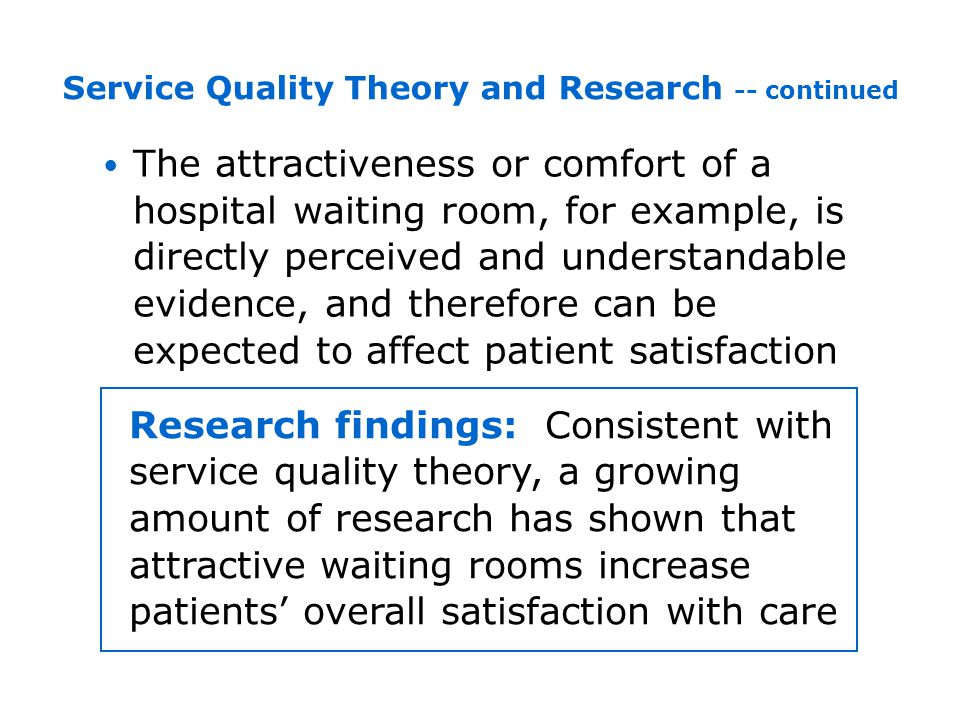 The attractiveness or comfort of a hospital waiting room, for example, is directly perceived and understandable evidence, and therefore can be expected to affect patient satisfaction Service Quality Theory and Research -- continued Research findings: Consistent with service quality theory, a growing amount of research has shown that attractive waiting rooms increase patients overall satisfaction with care