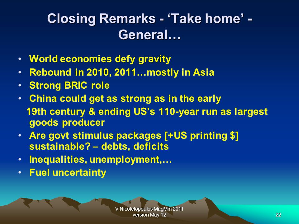 V.Nicoletopoulos MagMin 2011 version May 1222 Closing Remarks - Take home - General… World economies defy gravity Rebound in 2010, 2011…mostly in Asia