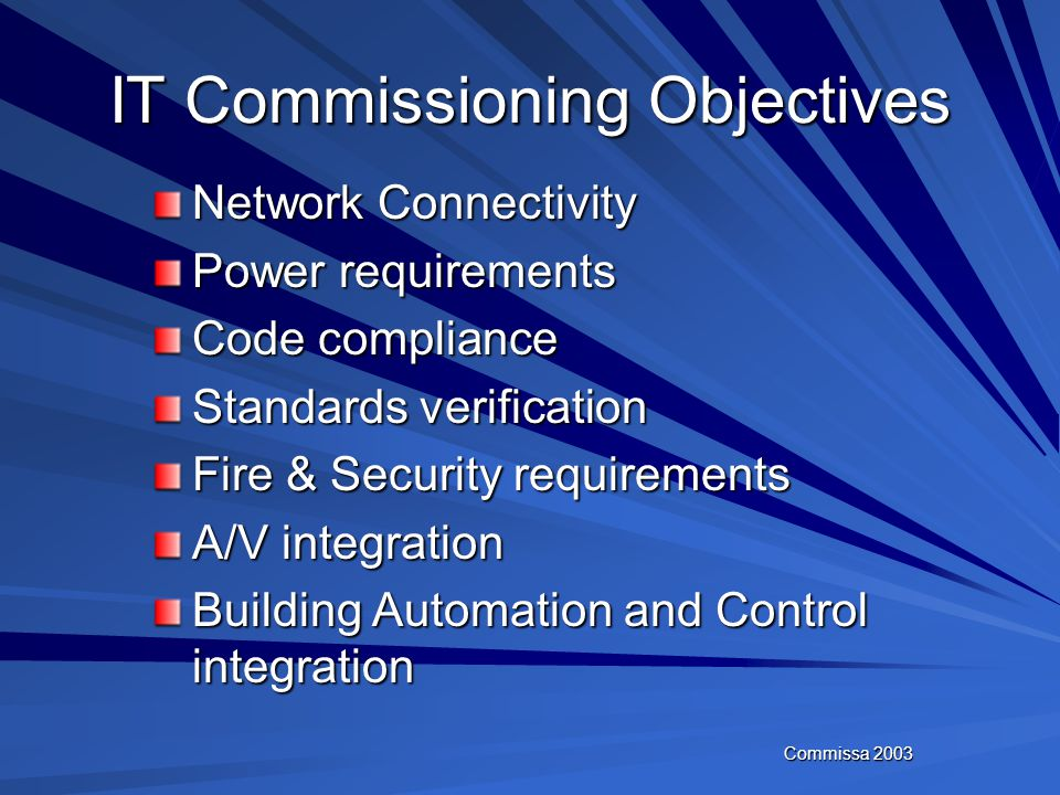 Commissa 2003 Benefits of IT Commissioning Identifies the owners requirements in accordance with the design intent Cost savings by reducing change ord