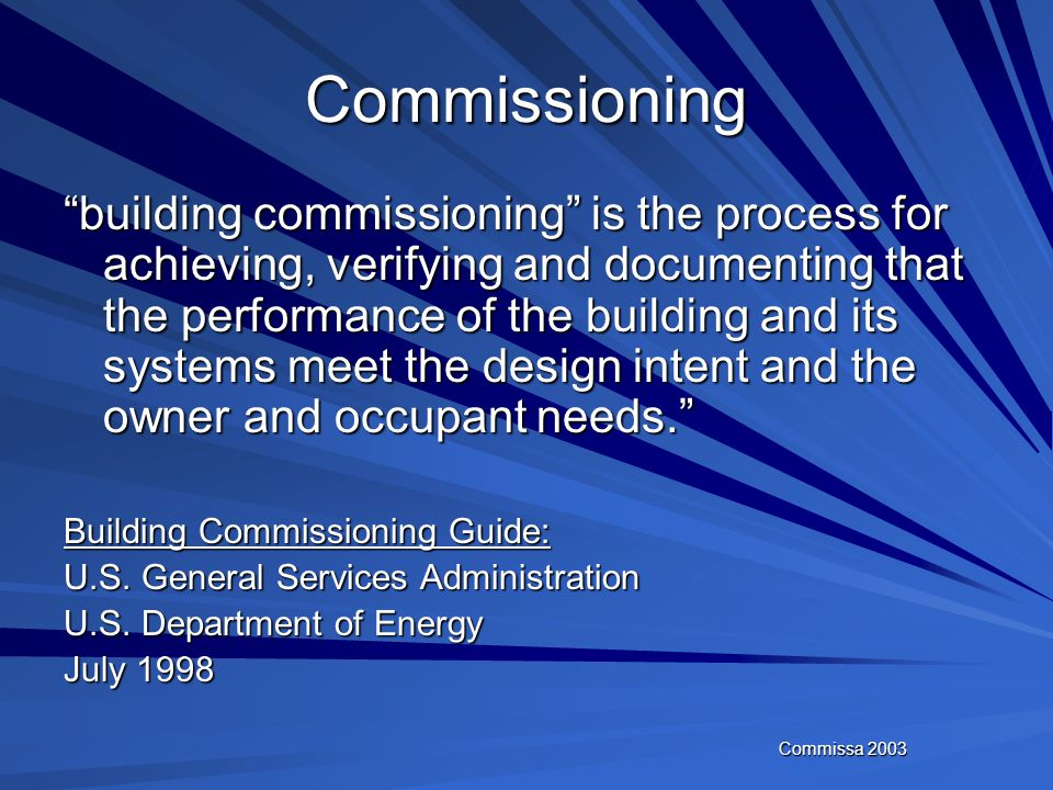 Commissa 2003 Commissioning the process of ensuring that the systems are designed, installed, functionally tested and capable of being operated and ma