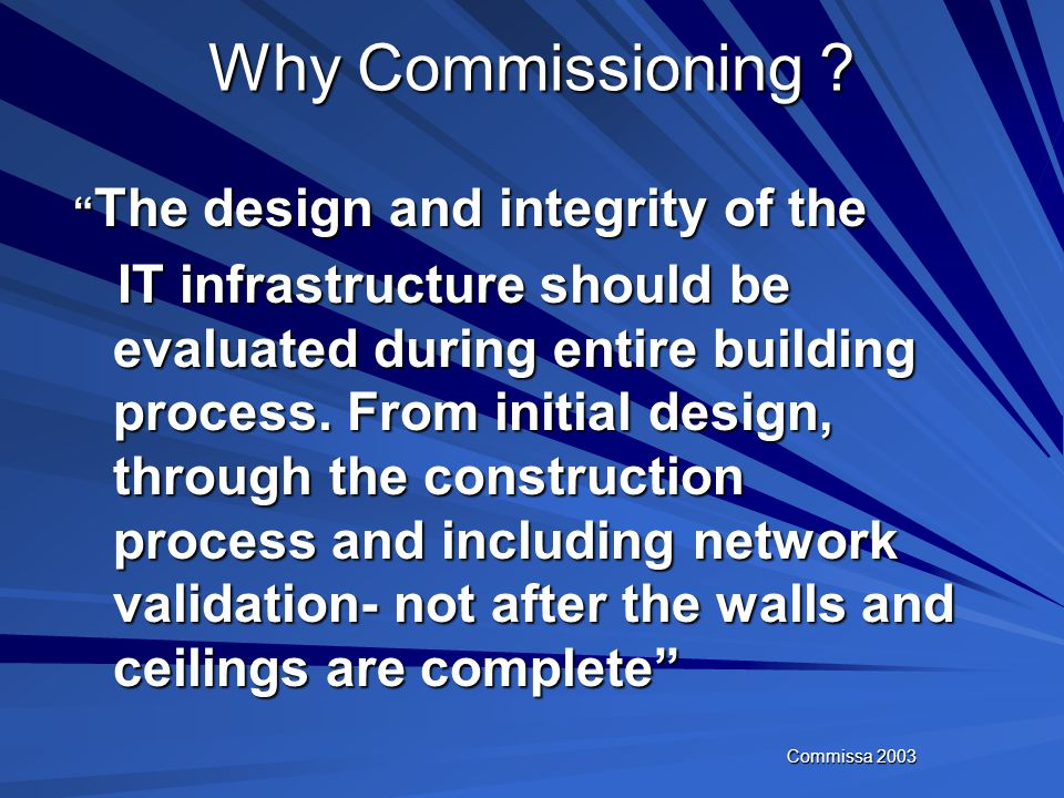 Commissa 2003 Why Commissioning ? Inadequate documentation Need to integrate the new and complex building systems Convergence Convergence Reliability