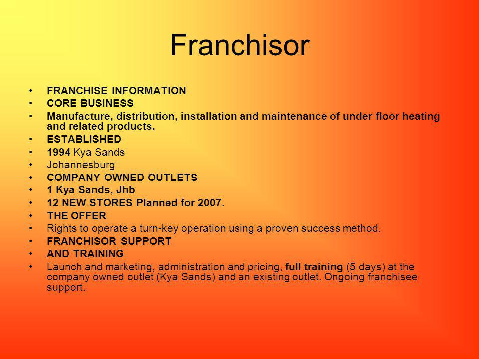Franchisor FRANCHISE INFORMATION CORE BUSINESS Manufacture, distribution, installation and maintenance of under floor heating and related products.