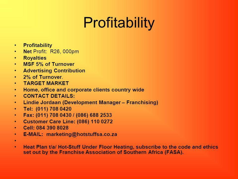Profitability Net Profit: R26, 000pm Royalties MSF 5% of Turnover Advertising Contribution 2% of Turnover. TARGET MARKET Home, office and corporate cl