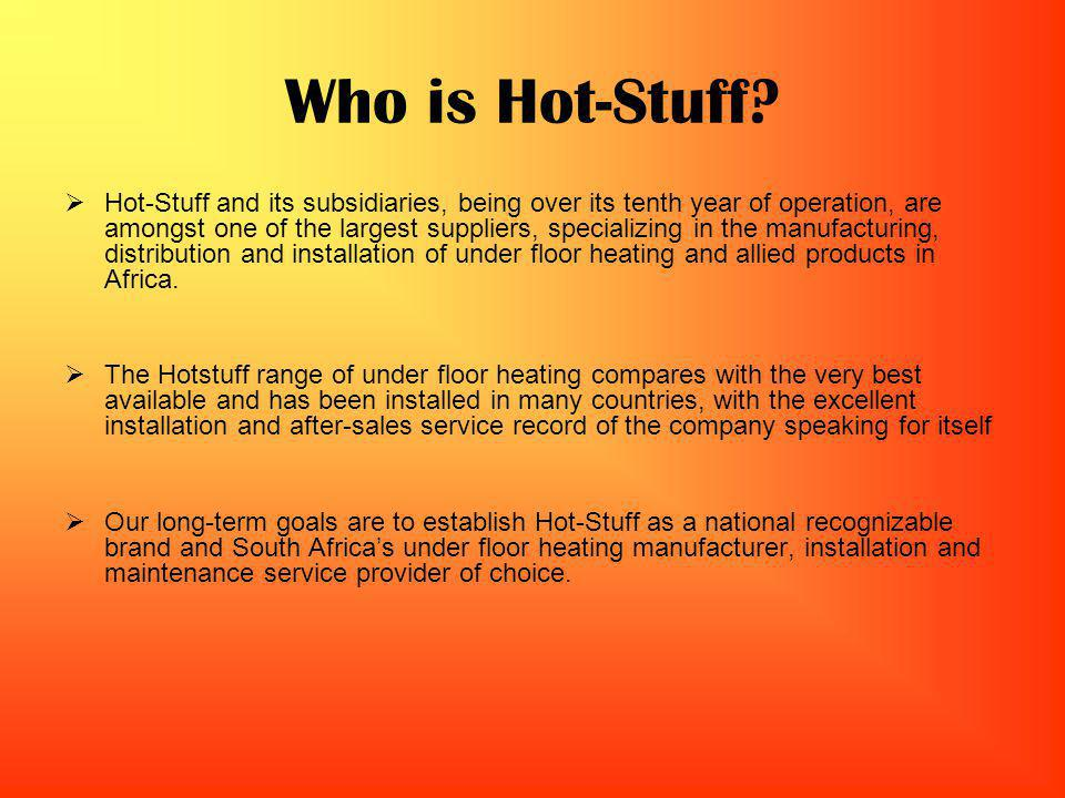 Who is Hot-Stuff? Hot-Stuff and its subsidiaries, being over its tenth year of operation, are amongst one of the largest suppliers, specializing in th
