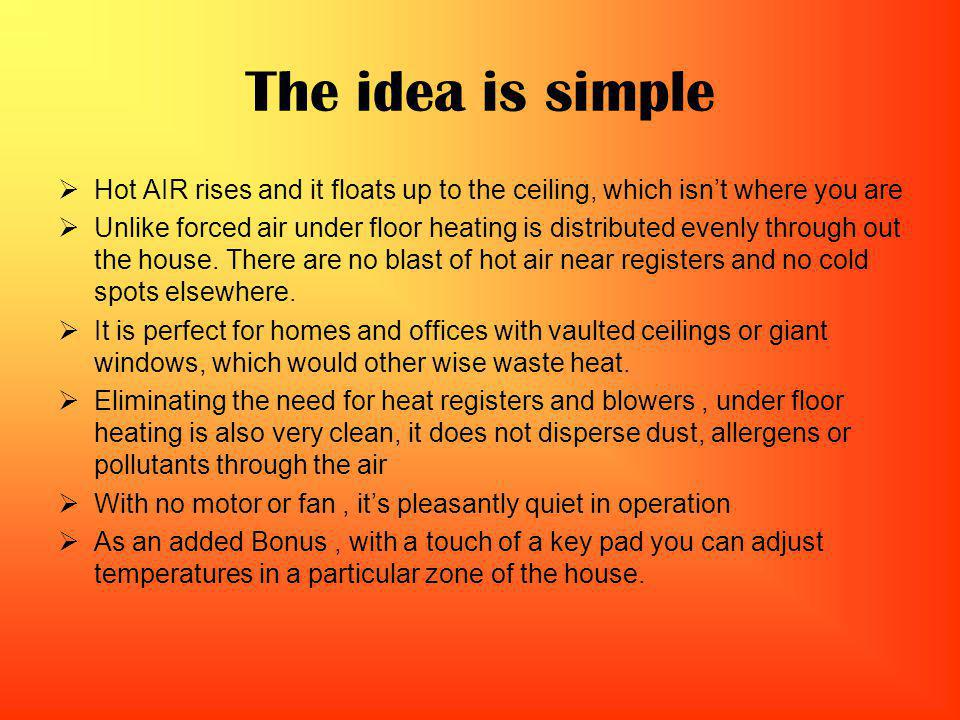 The idea is simple Hot AIR rises and it floats up to the ceiling, which isnt where you are Unlike forced air under floor heating is distributed evenly