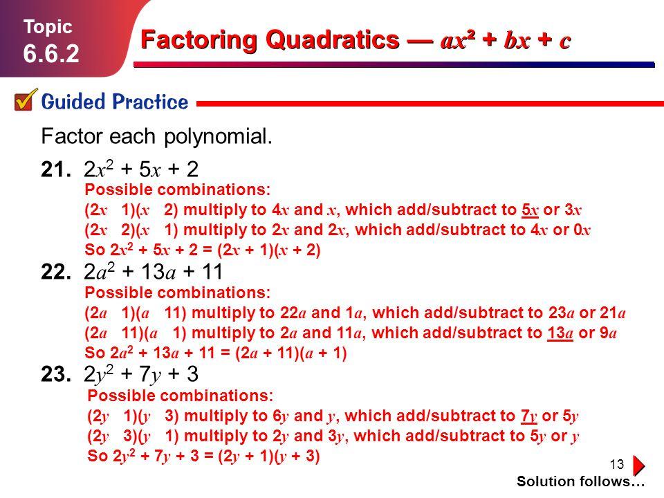 13 Lesson 1.1.1 Guided Practice Topic 6.6.2 Solution follows… Factoring Quadratics ax ² + bx + c Factor each polynomial. 21. 2 x 2 + 5 x + 2 22. 2 a 2