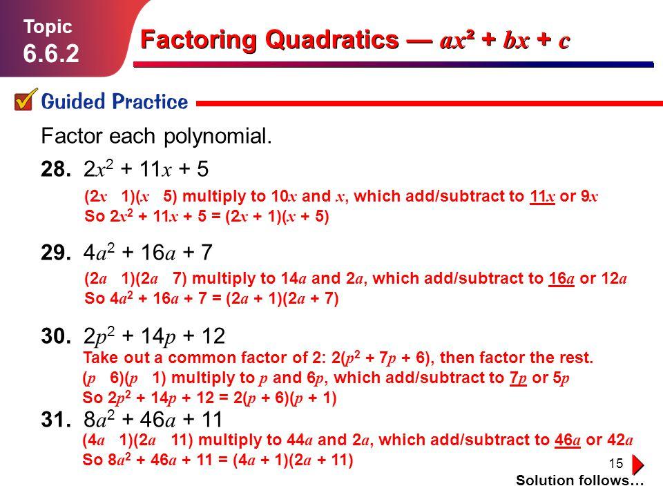 15 Lesson 1.1.1 Guided Practice Topic 6.6.2 Solution follows… Factoring Quadratics ax ² + bx + c Factor each polynomial. 28. 2 x 2 + 11 x + 5 29. 4 a