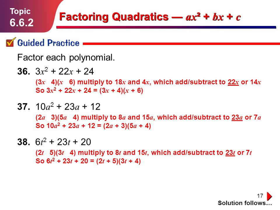 17 Lesson 1.1.1 Guided Practice Topic 6.6.2 Solution follows… Factoring Quadratics ax ² + bx + c Factor each polynomial. 36. 3 x 2 + 22 x + 24 37. 10
