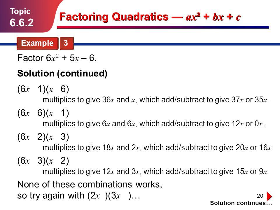 20 Solution continues… Example 3 Topic 6.6.2 Solution (continued) Factoring Quadratics ax ² + bx + c Factor 6 x 2 + 5 x – 6. (6 x 1)( x 6) multiplies