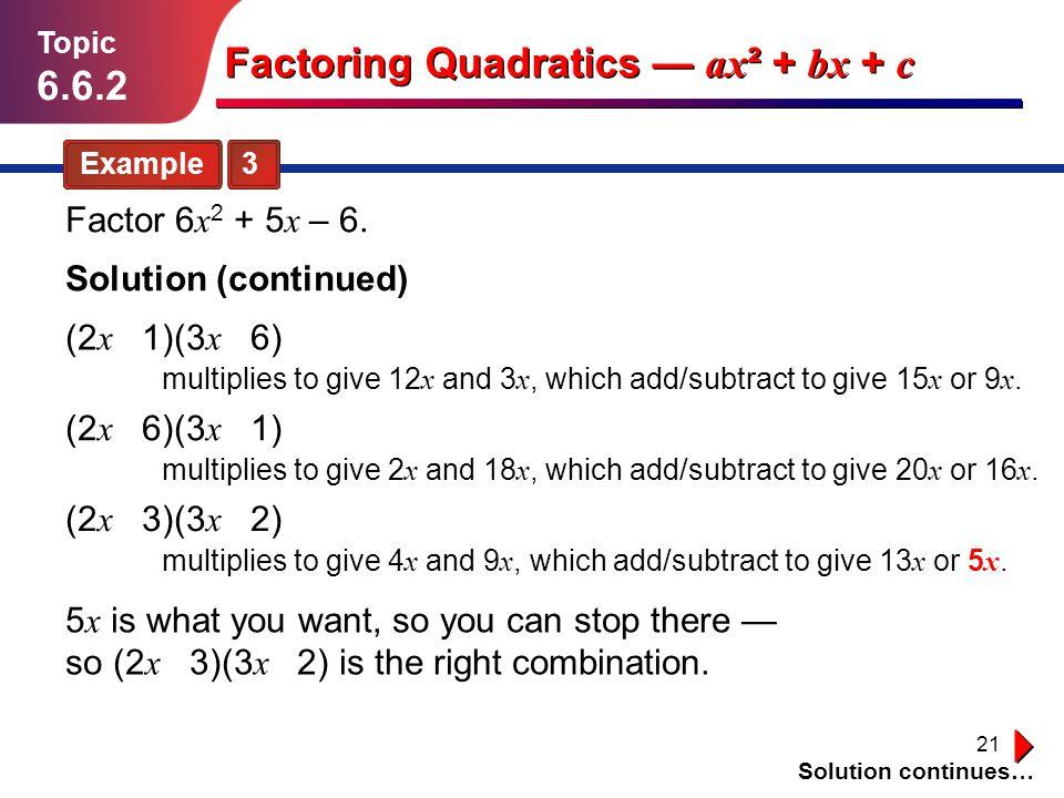 21 Solution continues… Example 3 Topic 6.6.2 Solution (continued) Factoring Quadratics ax ² + bx + c Factor 6 x 2 + 5 x – 6. (2 x 1)(3 x 6) multiplies