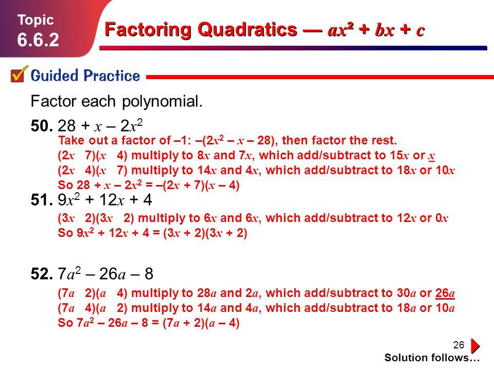 26 Lesson 1.1.1 Guided Practice Topic 6.6.2 Solution follows… Factoring Quadratics ax ² + bx + c Factor each polynomial. 50. 28 + x – 2 x 2 51. 9 x 2