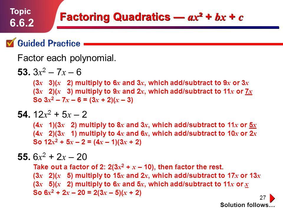 27 Lesson 1.1.1 Guided Practice Topic 6.6.2 Solution follows… Factoring Quadratics ax ² + bx + c Factor each polynomial. 53. 3 x 2 – 7 x – 6 54. 12 x