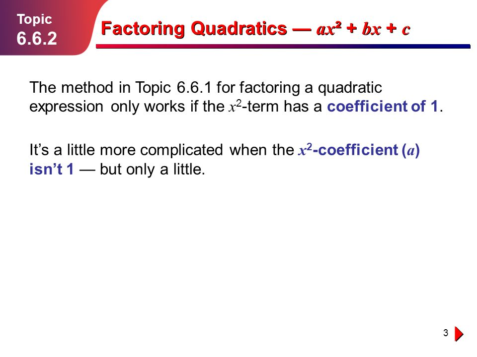 3 Lesson 1.1.1 Topic 6.6.2 Factoring Quadratics ax ² + bx + c The method in Topic 6.6.1 for factoring a quadratic expression only works if the x 2 -te