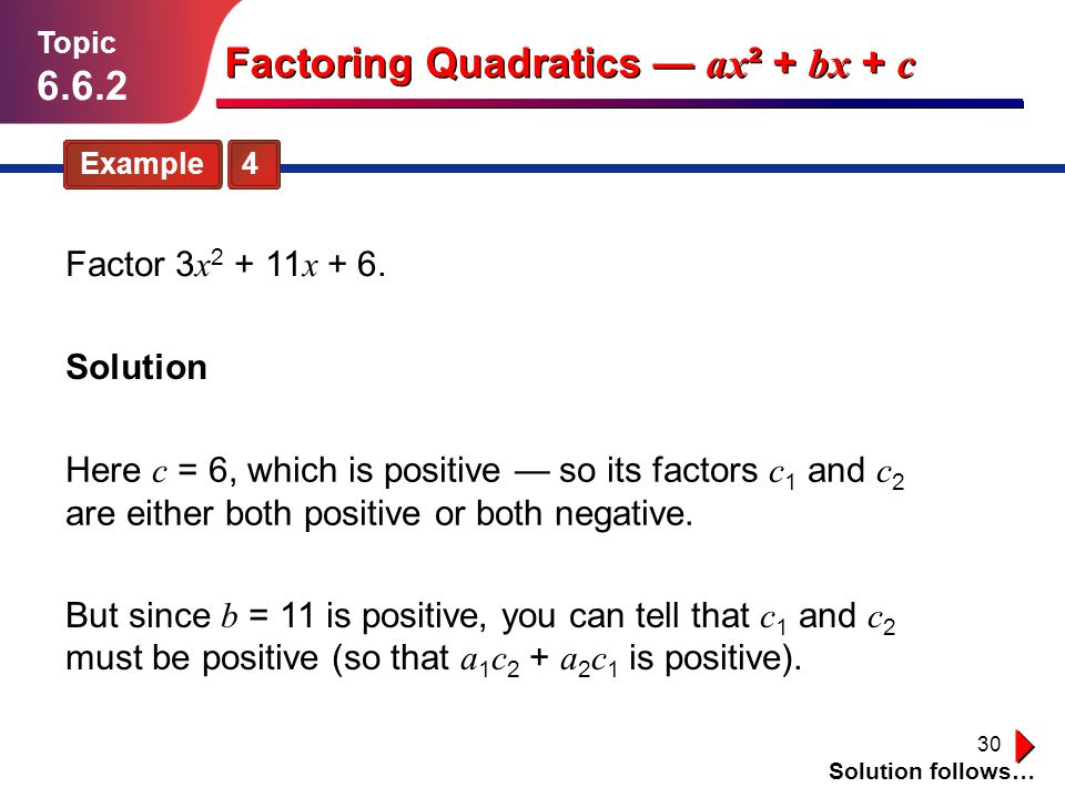 30 Example 4 Topic 6.6.2 Solution Solution follows… Factoring Quadratics ax ² + bx + c Factor 3 x 2 + 11 x + 6. Here c = 6, which is positive so its f