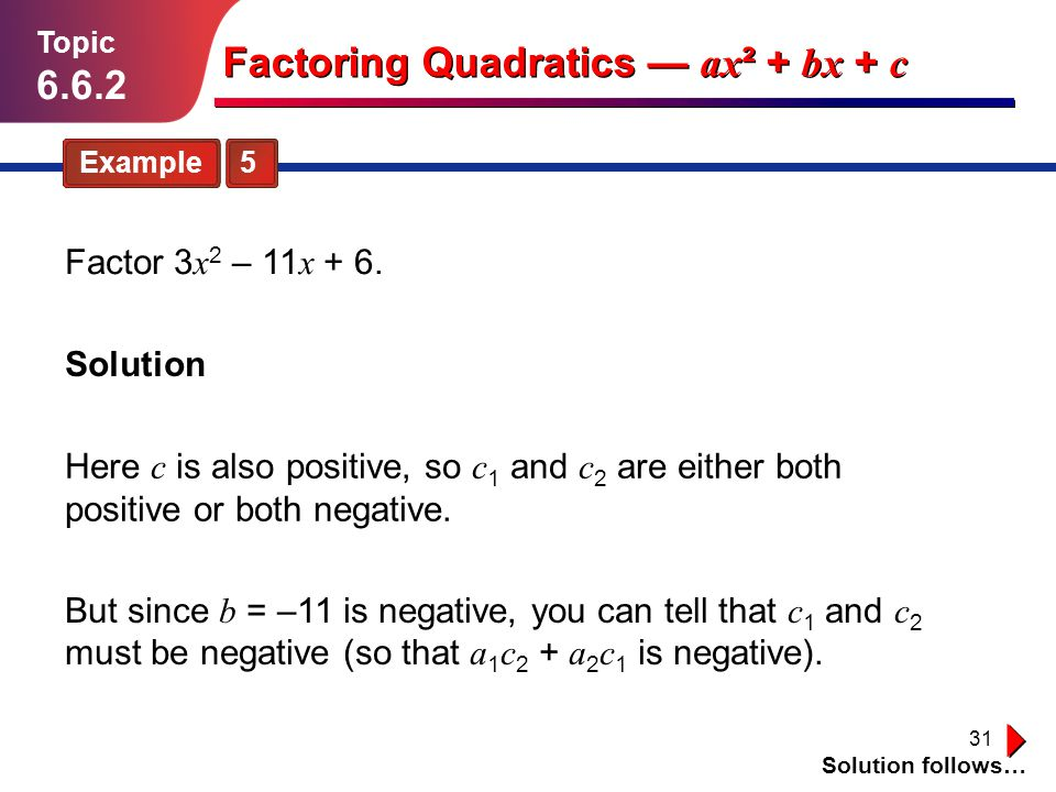 31 Example 5 Topic 6.6.2 Solution Solution follows… Factoring Quadratics ax ² + bx + c Factor 3 x 2 – 11 x + 6. Here c is also positive, so c 1 and c