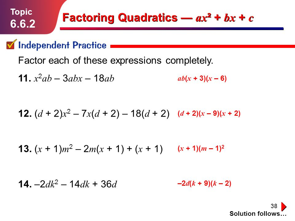 38 Independent Practice Solution follows… Topic 6.6.2 Factoring Quadratics ax ² + bx + c Factor each of these expressions completely. 11. x 2 ab – 3 a