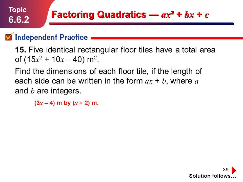 39 Independent Practice Solution follows… Topic 6.6.2 Factoring Quadratics ax ² + bx + c 15. Five identical rectangular floor tiles have a total area