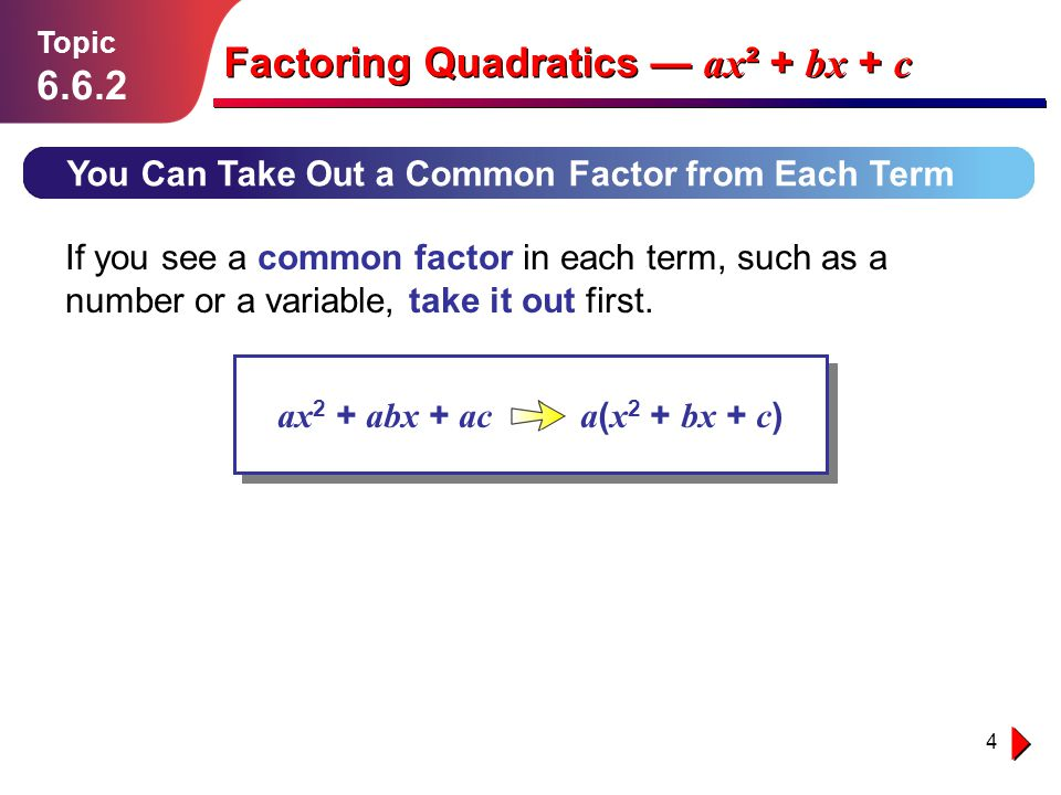 4 Lesson 1.1.1 You Can Take Out a Common Factor from Each Term Topic 6.6.2 Factoring Quadratics ax ² + bx + c If you see a common factor in each term,